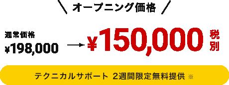 オープニング価格¥150,000税                     別 テクニカルサポート 2週間限定無料提供